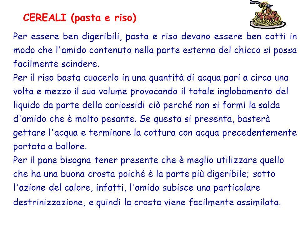 CEREALI (pasta e riso) Per essere ben digeribili, pasta e riso devono essere ben cotti in modo che l'amido contenuto nella parte esterna del chicco si