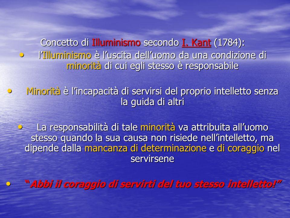 Concetto di Illuminismo secondo I. Kant (1784): lIlluminismo è luscita delluomo da una condizione di minorità di cui egli stesso è responsabile lIllum