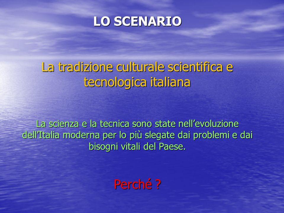 LO SCENARIO La tradizione culturale scientifica e tecnologica italiana La scienza e la tecnica sono state nellevoluzione dellItalia moderna per lo più