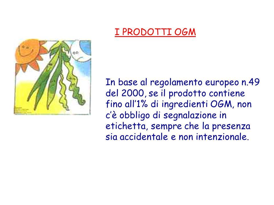 I PRODOTTI OGM In base al regolamento europeo n.49 del 2000, se il prodotto contiene fino all1% di ingredienti OGM, non cè obbligo di segnalazione in