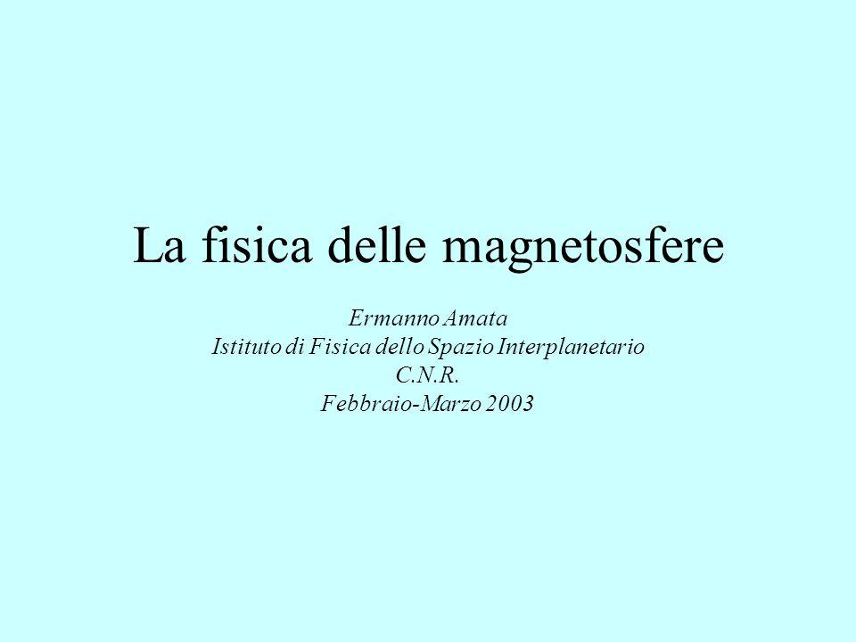 La fisica delle magnetosfere Ermanno Amata Istituto di Fisica dello Spazio Interplanetario C.N.R. Febbraio-Marzo 2003