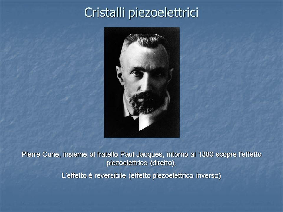Cristalli piezoelettrici Pierre Curie, insieme al fratello Paul-Jacques, intorno al 1880 scopre leffetto piezoelettrico (diretto). Leffetto è reversib