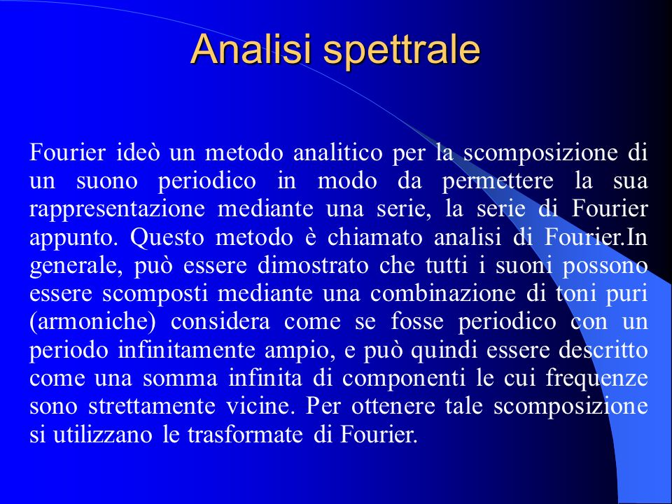Analisi spettrale Si è visto come un suono armonico sia composto da una armonica fondamentale e da una serie di armoniche secondarie. Per descrivere c