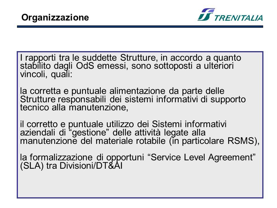 I rapporti tra le suddette Strutture, in accordo a quanto stabilito dagli OdS emessi, sono sottoposti a ulteriori vincoli, quali: la corretta e puntuale alimentazione da parte delle Strutture responsabili dei sistemi informativi di supporto tecnico alla manutenzione, il corretto e puntuale utilizzo dei Sistemi informativi aziendali di gestione delle attività legate alla manutenzione del materiale rotabile (in particolare RSMS), la formalizzazione di opportuni Service Level Agreement (SLA) tra Divisioni/DT&AI Organizzazione