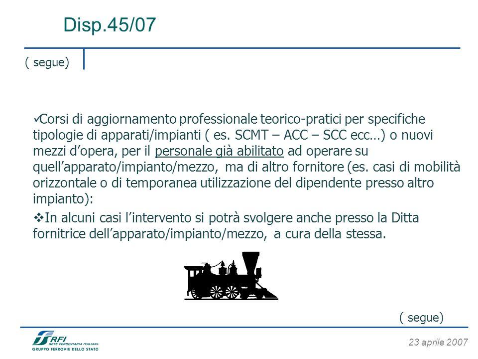 23 aprile 2007 ( segue) Disp.45/07 Corsi di aggiornamento professionale teorico-pratici per specifiche tipologie di apparati/impianti ( es. SCMT – ACC