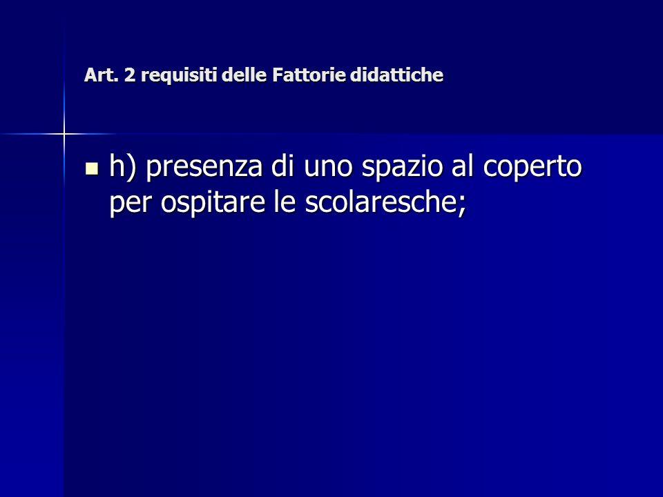 Art. 2 requisiti delle Fattorie didattiche h) presenza di uno spazio al coperto per ospitare le scolaresche; h) presenza di uno spazio al coperto per