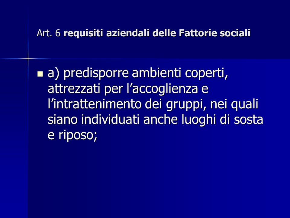 Art. 6 requisiti aziendali delle Fattorie sociali a) predisporre ambienti coperti, attrezzati per laccoglienza e lintrattenimento dei gruppi, nei qual