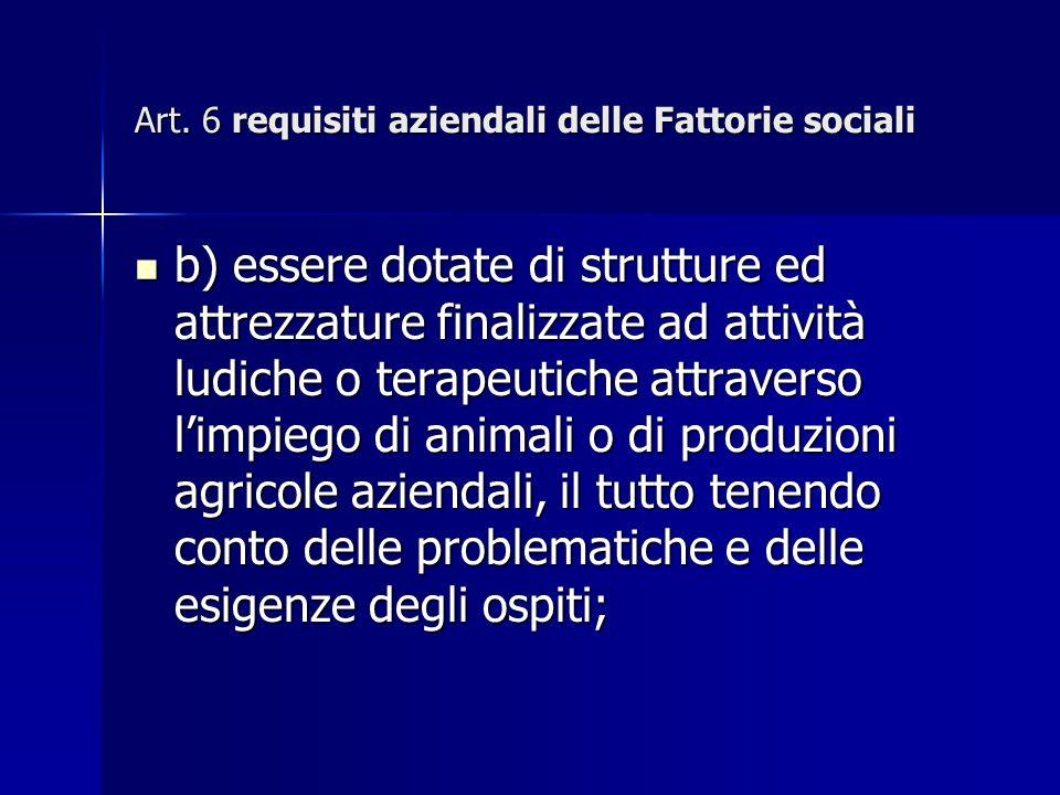 Art. 6 requisiti aziendali delle Fattorie sociali b) essere dotate di strutture ed attrezzature finalizzate ad attività ludiche o terapeutiche attrave