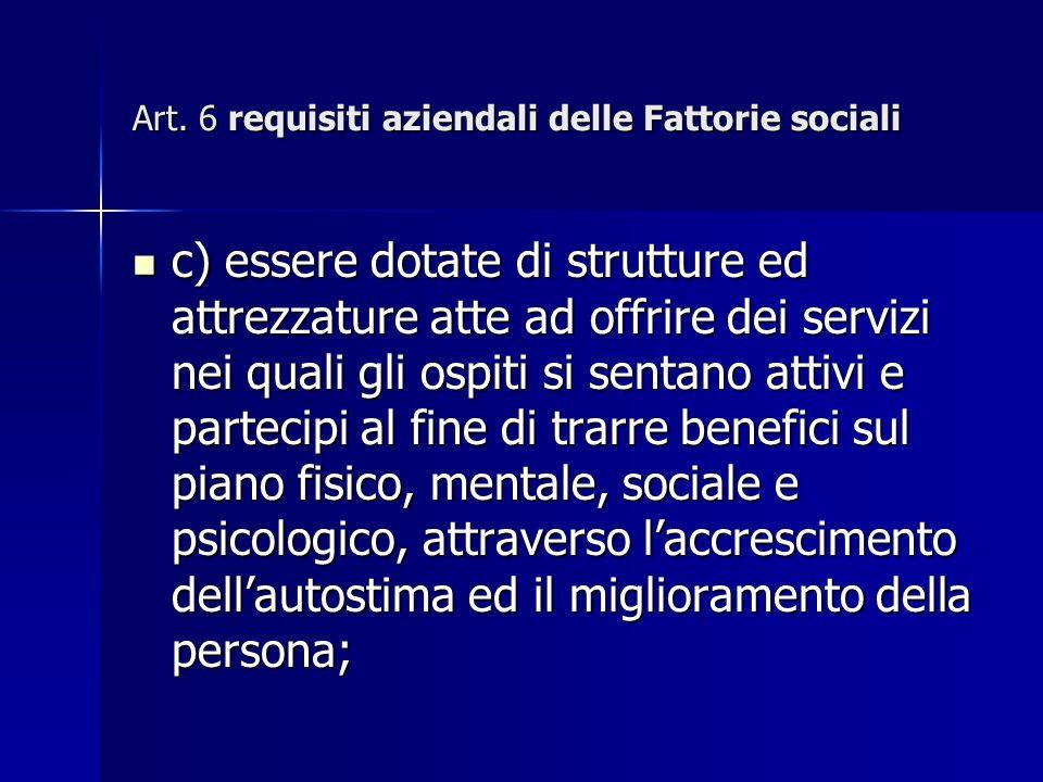 Art. 6 requisiti aziendali delle Fattorie sociali c) essere dotate di strutture ed attrezzature atte ad offrire dei servizi nei quali gli ospiti si se
