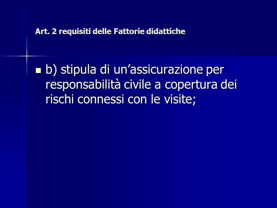 Art. 2 requisiti delle Fattorie didattiche b) stipula di unassicurazione per responsabilità civile a copertura dei rischi connessi con le visite; b) s