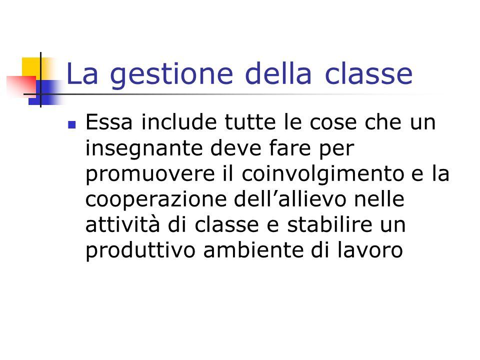 La gestione della classe Essa include tutte le cose che un insegnante deve fare per promuovere il coinvolgimento e la cooperazione dellallievo nelle a