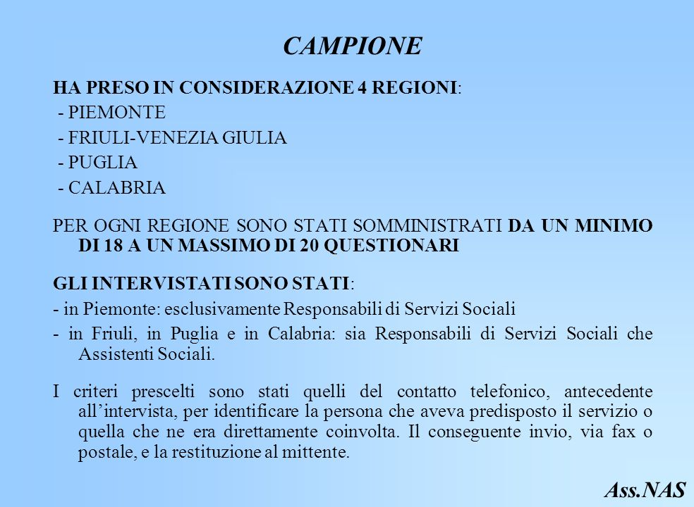 CAMPIONE HA PRESO IN CONSIDERAZIONE 4 REGIONI: - PIEMONTE - FRIULI-VENEZIA GIULIA - PUGLIA - CALABRIA PER OGNI REGIONE SONO STATI SOMMINISTRATI DA UN MINIMO DI 18 A UN MASSIMO DI 20 QUESTIONARI GLI INTERVISTATI SONO STATI: - in Piemonte: esclusivamente Responsabili di Servizi Sociali - in Friuli, in Puglia e in Calabria: sia Responsabili di Servizi Sociali che Assistenti Sociali.