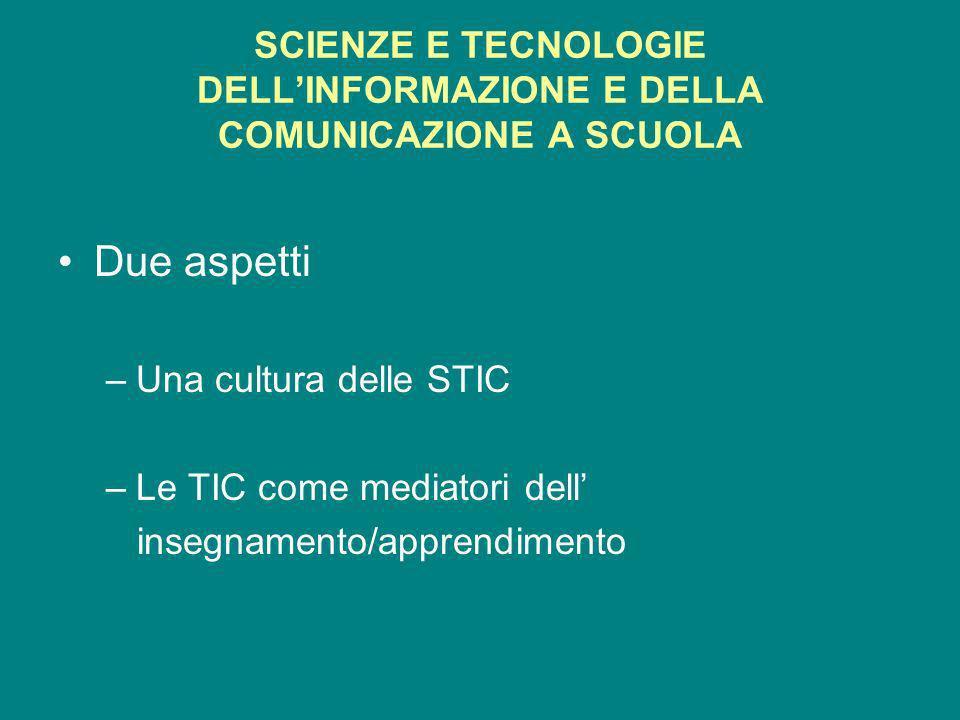 SCIENZE E TECNOLOGIE DELLINFORMAZIONE E DELLA COMUNICAZIONE A SCUOLA Due aspetti –Una cultura delle STIC –Le TIC come mediatori dell insegnamento/apprendimento