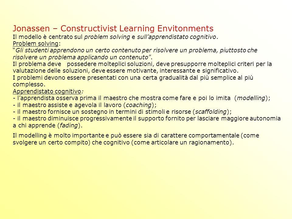Jonassen – Constructivist Learning Envitonments Il modello è centrato sul problem solving e sullapprendistato cognitivo.