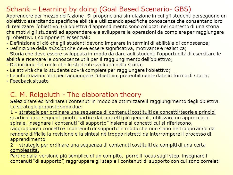 Schank – Learning by doing (Goal Based Scenario- GBS) Apprendere per mezzo dellazione- Si propone una simulazione in cui gli studenti perseguono un obiettivo esercitando specifiche abilità e utilizzando specifiche conoscenze che consentano loro di realizzare lobiettivo.