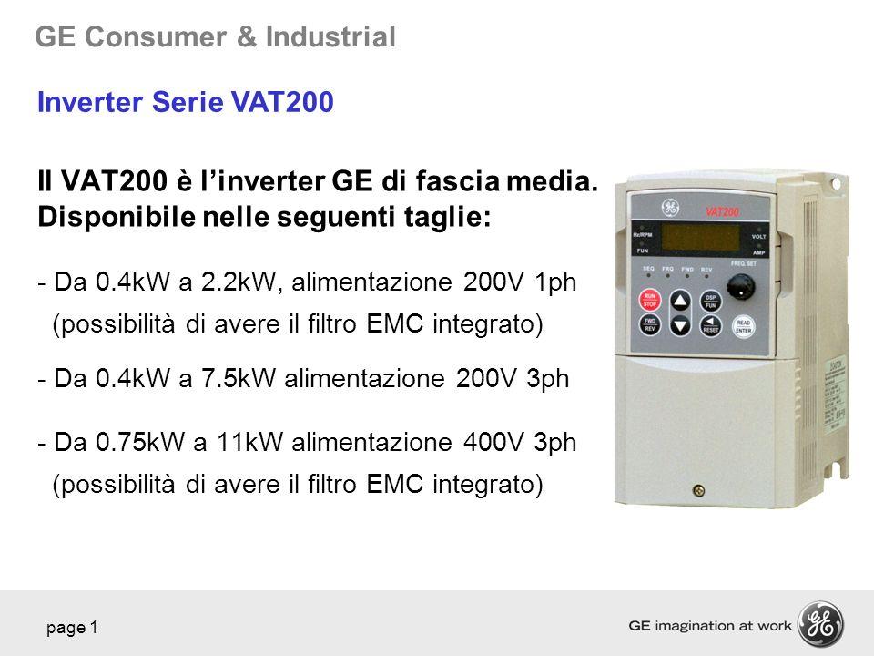 GE Consumer & Industrial page 1 Il VAT200 è linverter GE di fascia media. Disponibile nelle seguenti taglie: - Da 0.4kW a 2.2kW, alimentazione 200V 1p