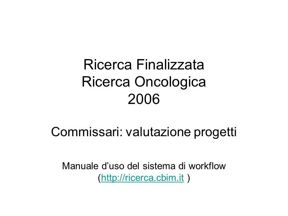 Ricerca Finalizzata Ricerca Oncologica 2006 Commissari: valutazione progetti Manuale duso del sistema di workflow (http://ricerca.cbim.it )http://ricerca.cbim.it