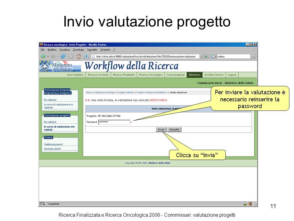 Ricerca Finalizzata e Ricerca Oncologica 2006 - Commissari: valutazione progetti 11 Invio valutazione progetto Per inviare la valutazione è necessario reinserire la password Clicca su Invia