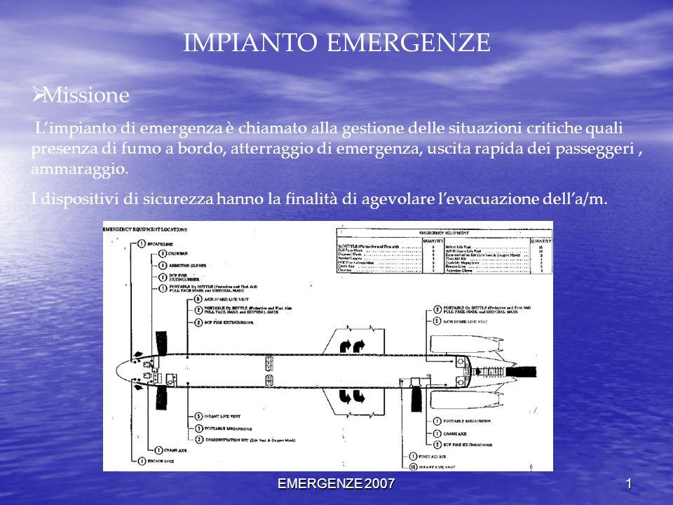 EMERGENZE 2007 1 IMPIANTO EMERGENZE Missione Limpianto di emergenza è chiamato alla gestione delle situazioni critiche quali presenza di fumo a bordo, atterraggio di emergenza, uscita rapida dei passeggeri, ammaraggio.