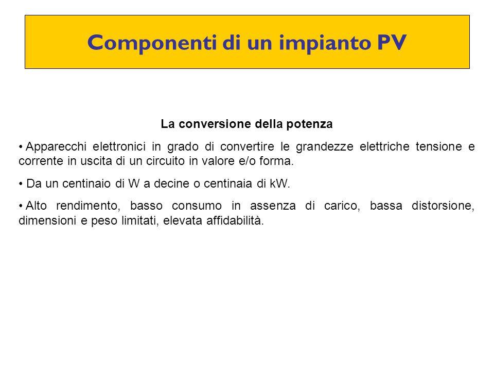 Componenti di un impianto PV La conversione della potenza Apparecchi elettronici in grado di convertire le grandezze elettriche tensione e corrente in