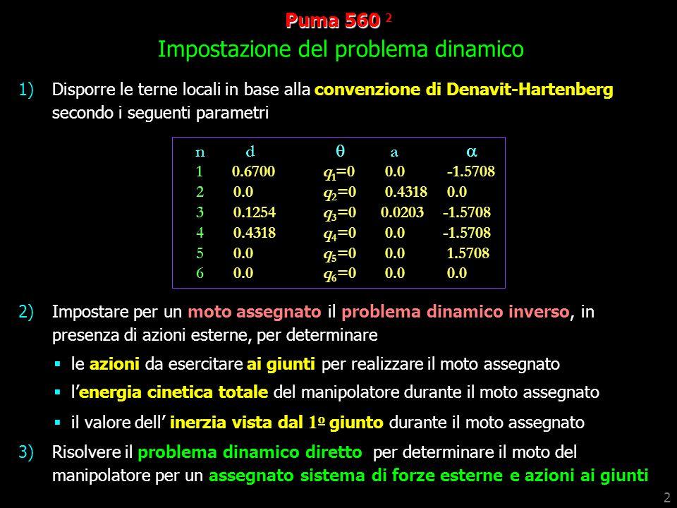 2 1)Disporre le terne locali in base alla convenzione di Denavit-Hartenberg secondo i seguenti parametri 2)Impostare per un moto assegnato il problema dinamico inverso, in presenza di azioni esterne, per determinare le azioni da esercitare ai giunti per realizzare il moto assegnato lenergia cinetica totale del manipolatore durante il moto assegnato il valore dell inerzia vista dal 1 o giunto durante il moto assegnato 3)Risolvere il problema dinamico diretto per determinare il moto del manipolatore per un assegnato sistema di forze esterne e azioni ai giunti Puma 560 560 2 Impostazione del problema dinamico n d a 1 0.6700q 1 =0 0.0 -1.5708 2 0.0q 2 =0 0.4318 0.0 3 0.1254q 3 =0 0.0203 -1.5708 4 0.4318q 4 =0 0.0 -1.5708 5 0.0 q 5 =0 0.0 1.5708 6 0.0 q 6 =0 0.0 0.0