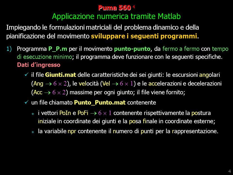 4 Puma 560 560 4 Applicazione numerica tramite Matlab Impiegando le formulazioni matriciali del problema dinamico e della pianificazione del movimento sviluppare i seguenti programmi.
