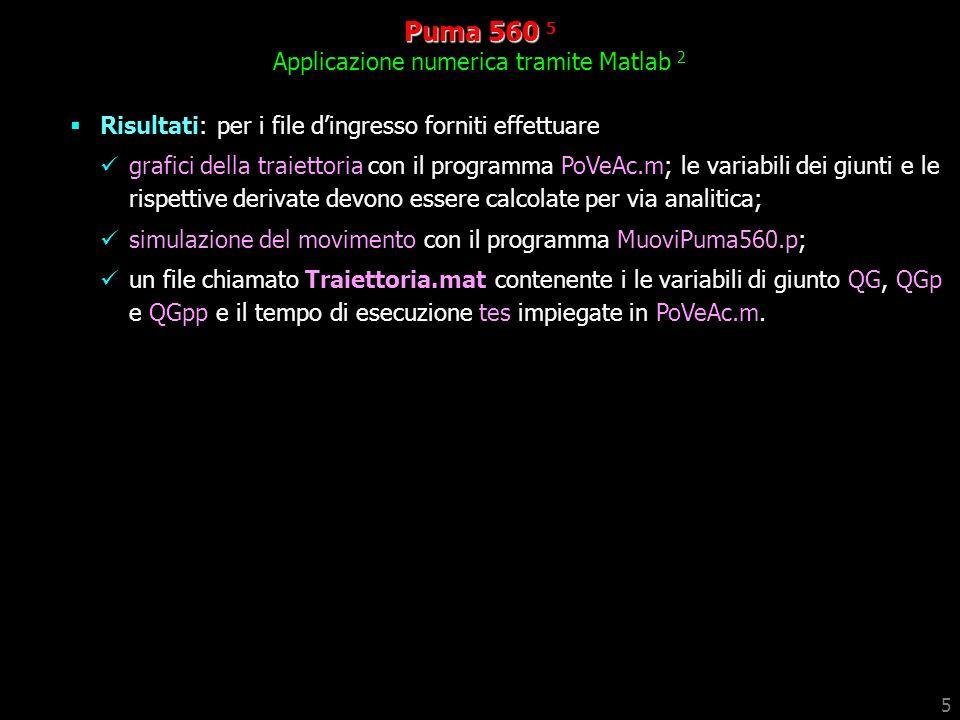 5 Puma 560 560 5 Applicazione numerica tramite Matlab 2 Risultati: per i file dingresso forniti effettuare grafici della traiettoria con il programma PoVeAc.m; le variabili dei giunti e le rispettive derivate devono essere calcolate per via analitica; simulazione del movimento con il programma MuoviPuma560.p; un file chiamato Traiettoria.mat contenente i le variabili di giunto QG, QGp e QGpp e il tempo di esecuzione tes impiegate in PoVeAc.m.