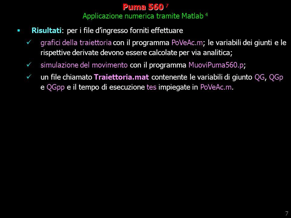 7 Puma 560 560 7 Applicazione numerica tramite Matlab 4 Risultati: per i file dingresso forniti effettuare grafici della traiettoria con il programma PoVeAc.m; le variabili dei giunti e le rispettive derivate devono essere calcolate per via analitica; simulazione del movimento con il programma MuoviPuma560.p; un file chiamato Traiettoria.mat contenente le variabili di giunto QG, QGp e QGpp e il tempo di esecuzione tes impiegate in PoVeAc.m.