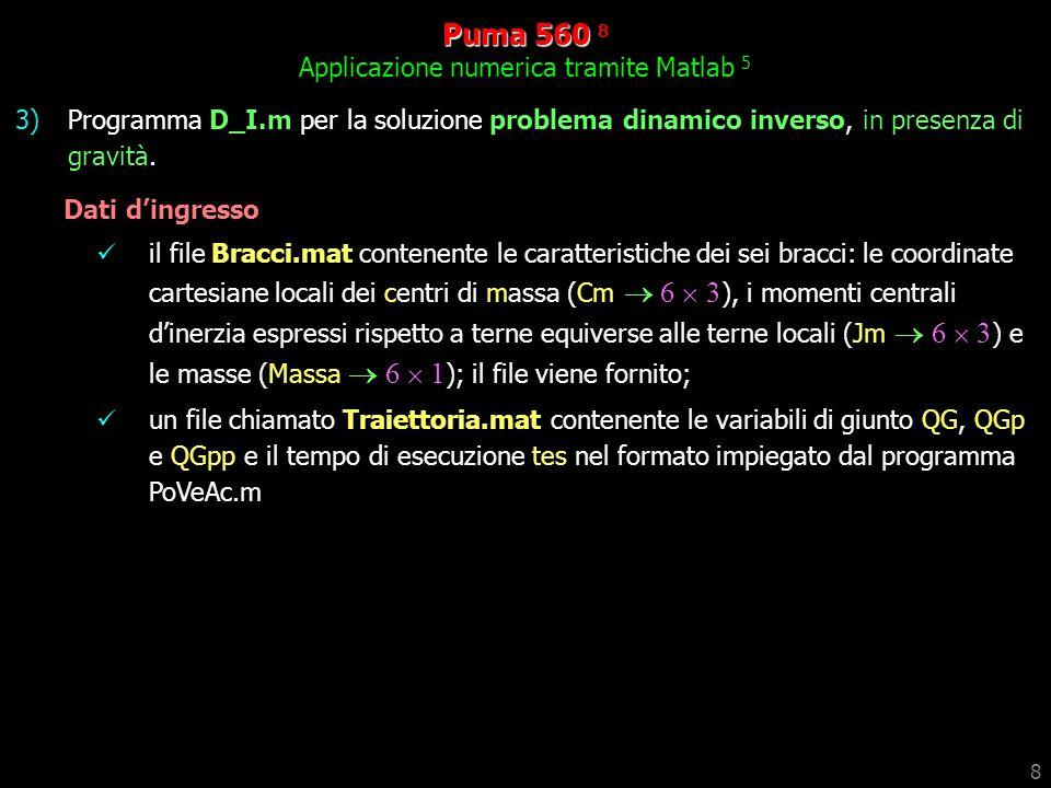 8 Puma 560 560 8 Applicazione numerica tramite Matlab 5 3)Programma D_I.m per la soluzione problema dinamico inverso, in presenza di gravità.