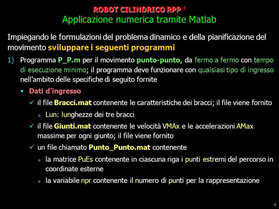 5 ROBOT CILINDRICO RPP 5 Applicazione numerica tramite Matlab 2 Risultati: per i file dingresso forniti effettuare grafici della traiettoria con il programma PoVeAc.m; le variabili dei giunti e le rispettive derivate devono essere calcolate per via analitica simulazione del movimento con il programma RPP.p un file chiamato Traiettoria.mat contenente i le variabili di giunto QG, QGp e QGpp e TempoEsecuzione impiegate in PoVeAc.m