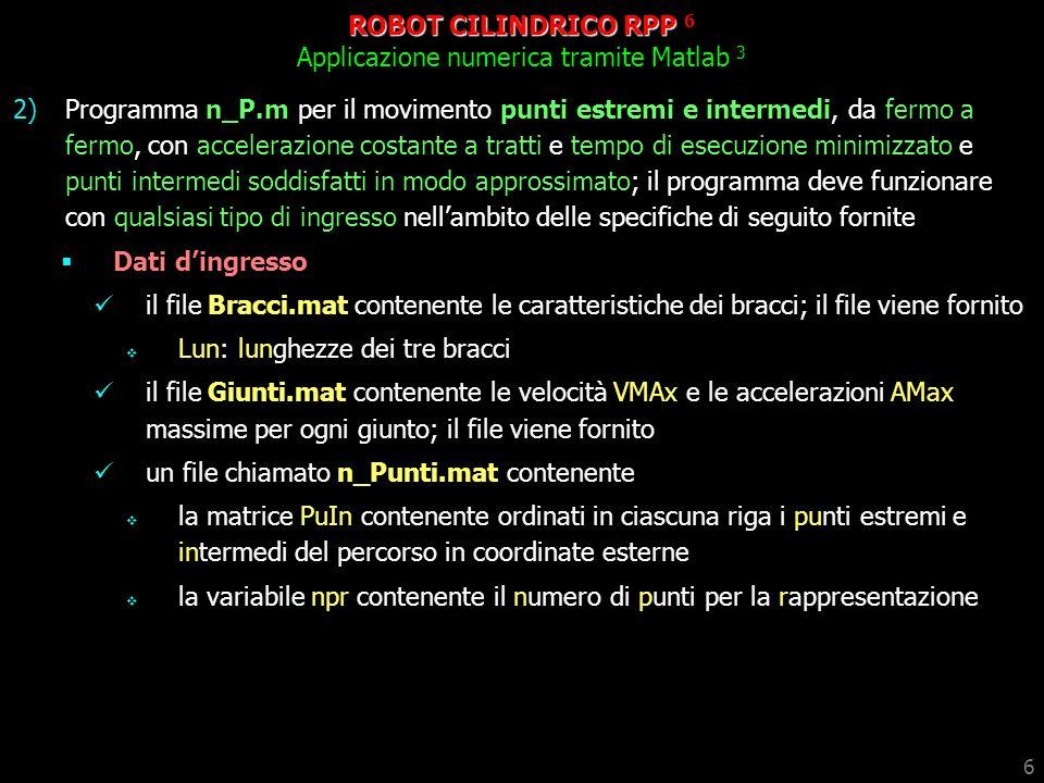 7 ROBOT CILINDRICO RPP 7 Applicazione numerica tramite Matlab 4 Risultati: per i file dingresso forniti effettuare grafici della traiettoria con il programma PoVeAc.m; le variabili dei giunti e le rispettive derivate devono essere calcolate per via analitica simulazione del movimento con il programma RPP.p un file chiamato Traiettoria.mat contenente le variabili di giunto QG, QGp e QGpp e TempoEsecuzione impiegate in PoVeAc.m