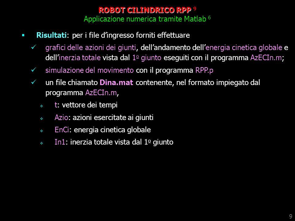 9 ROBOT CILINDRICO RPP 9 Applicazione numerica tramite Matlab 6 Risultati: per i file dingresso forniti effettuare grafici delle azioni dei giunti, de