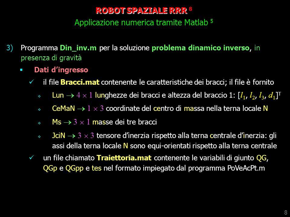 8 3)Programma Din_inv.m per la soluzione problema dinamico inverso, in presenza di gravità Dati dingresso il file Bracci.mat contenente le caratterist