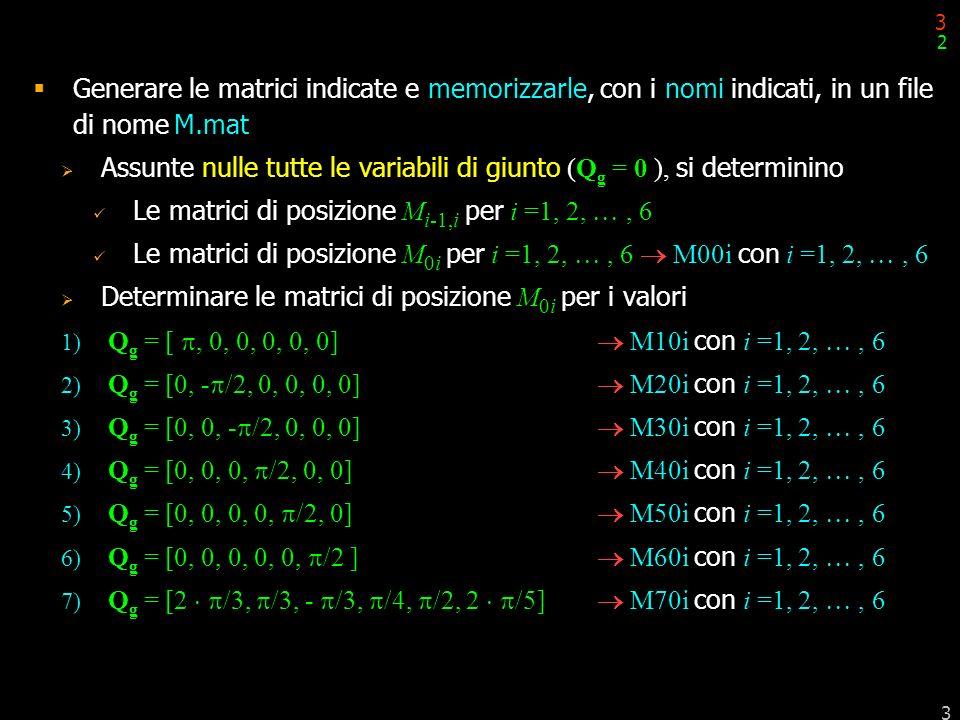 3 3 Generare le matrici indicate e memorizzarle, con i nomi indicati, in un file di nome M.mat Assunte nulle tutte le variabili di giunto (Q g = 0 ),