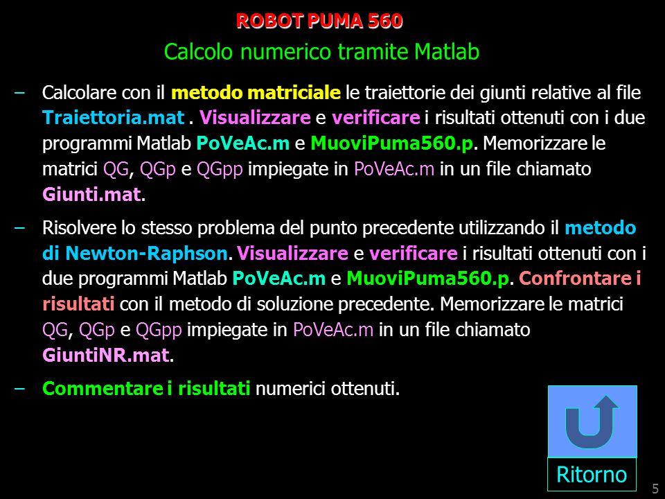 5 ROBOT PUMA 560 Calcolo numerico tramite Matlab –Calcolare con il metodo matriciale le traiettorie dei giunti relative al file Traiettoria.mat. Visua
