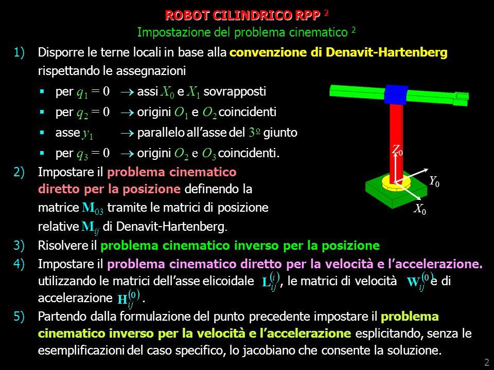 2 ROBOT CILINDRICO RPP 2 Impostazione del problema cinematico 2 Z0Z0 Y0Y0 X0X0 1)Disporre le terne locali in base alla convenzione di Denavit-Hartenbe