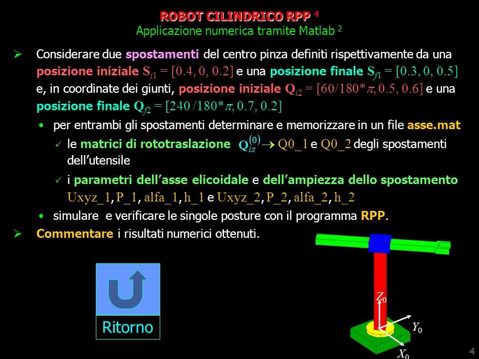 4 ROBOT CILINDRICO RPP 4 Applicazione numerica tramite Matlab 2 Considerare due spostamenti del centro pinza definiti rispettivamente da una posizione