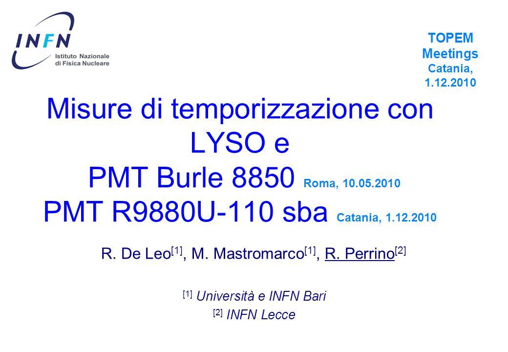 Misure di temporizzazione con LYSO e PMT Burle 8850 Roma, 10.05.2010 PMT R9880U-110 sba Catania, 1.12.2010 R. De Leo [1], M. Mastromarco [1], R. Perri