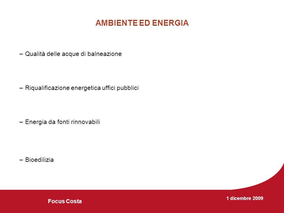 1 dicembre 2009 Focus Costa AMBIENTE ED ENERGIA –Qualità delle acque di balneazione –Riqualificazione energetica uffici pubblici –Energia da fonti rinnovabili –Bioedilizia