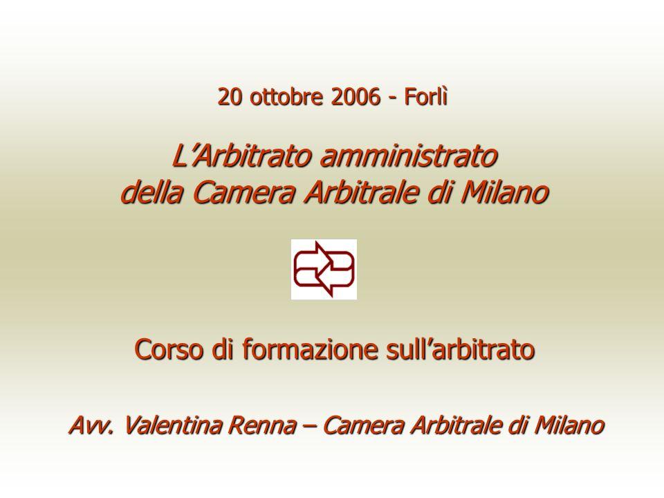 20 ottobre 2006 - Forlì LArbitrato amministrato della Camera Arbitrale di Milano Corso di formazione sullarbitrato Avv. Valentina Renna – Camera Arbit
