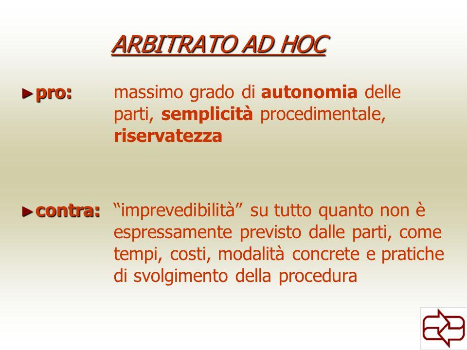 ARBITRATO AD HOC pro: pro: massimo grado di autonomia delle parti, semplicità procedimentale, riservatezza contra: contra: imprevedibilità su tutto qu