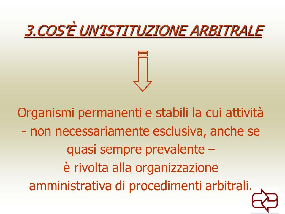 3.COSÈ UNISTITUZIONE ARBITRALE Organismi permanenti e stabili la cui attività - non necessariamente esclusiva, anche se quasi sempre prevalente – è rivolta alla organizzazione amministrativa di procedimenti arbitrali.