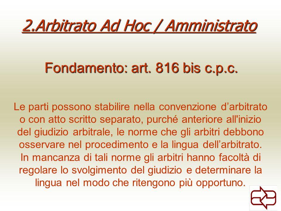 2.Arbitrato Ad Hoc / Amministrato Fondamento: art. 816 bis c.p.c. Le parti possono stabilire nella convenzione darbitrato o con atto scritto separato,