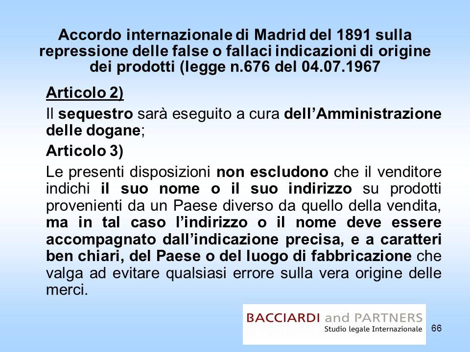 66 Accordo internazionale di Madrid del 1891 sulla repressione delle false o fallaci indicazioni di origine dei prodotti (legge n.676 del 04.07.1967 A