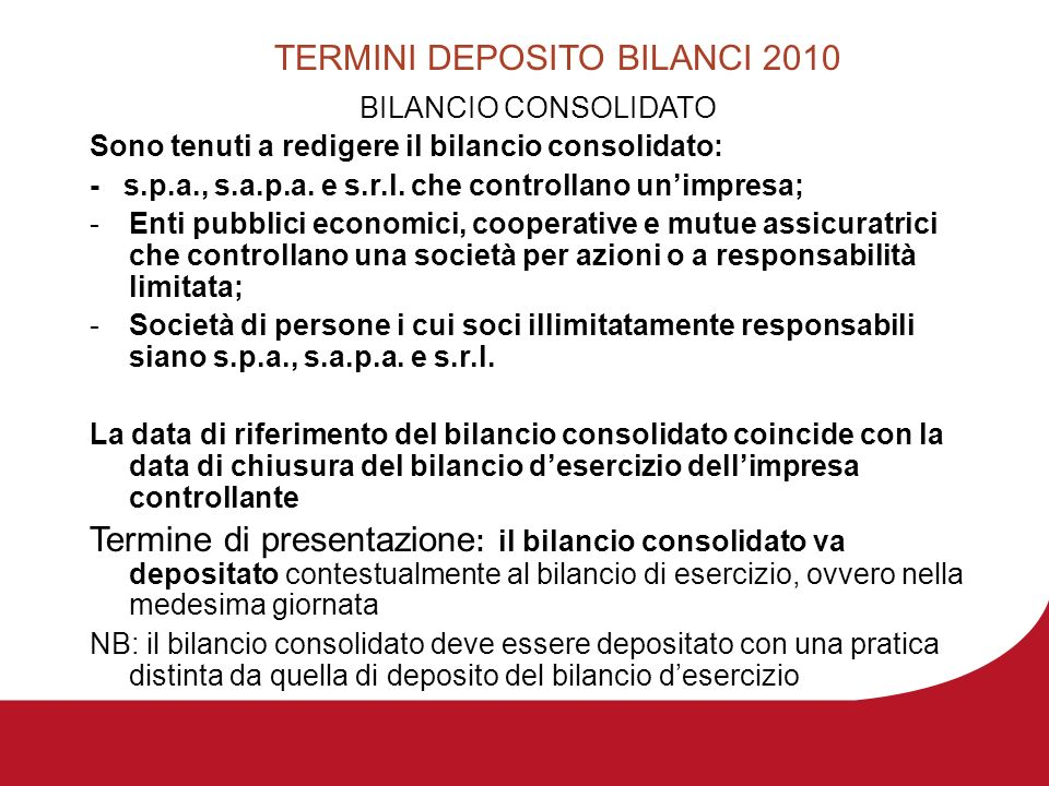 TERMINI DEPOSITO BILANCI 2010 BILANCIO CONSOLIDATO Sono tenuti a redigere il bilancio consolidato: - s.p.a., s.a.p.a. e s.r.l. che controllano unimpre