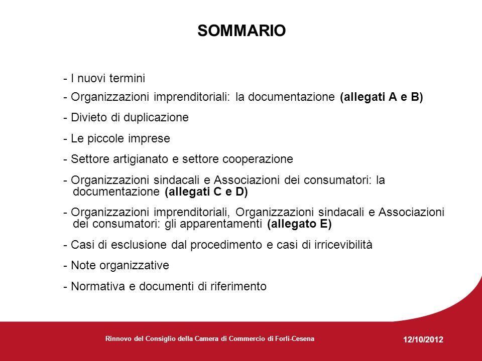 12/10/2012 Rinnovo del Consiglio della Camera di Commercio di Forlì-Cesena SOMMARIO - I nuovi termini - Organizzazioni imprenditoriali: la documentazione (allegati A e B) - Divieto di duplicazione - Le piccole imprese - Settore artigianato e settore cooperazione - Organizzazioni sindacali e Associazioni dei consumatori: la documentazione (allegati C e D) - Organizzazioni imprenditoriali, Organizzazioni sindacali e Associazioni dei consumatori: gli apparentamenti (allegato E) - Casi di esclusione dal procedimento e casi di irricevibilità - Note organizzative - Normativa e documenti di riferimento