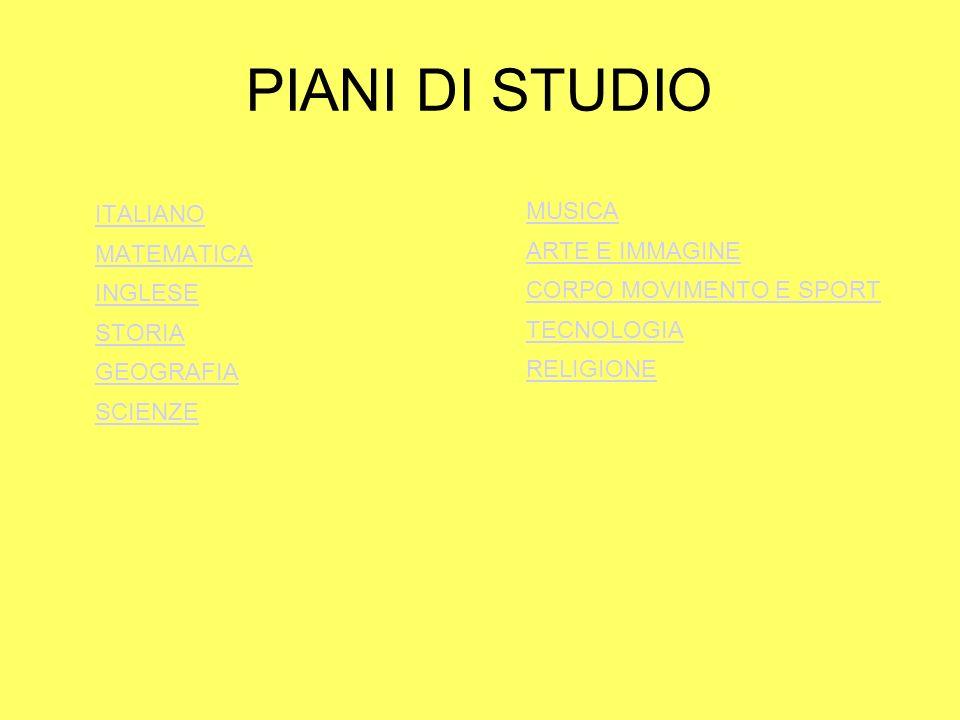 PIANI DI STUDIO ITALIANO MATEMATICA INGLESE STORIA GEOGRAFIA SCIENZE MUSICA ARTE E IMMAGINE CORPO MOVIMENTO E SPORT TECNOLOGIA RELIGIONE