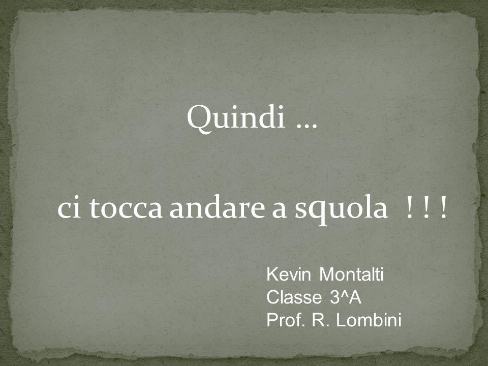Quindi … ci tocca andare a s q uola ! ! ! Kevin Montalti Classe 3^A Prof. R. Lombini
