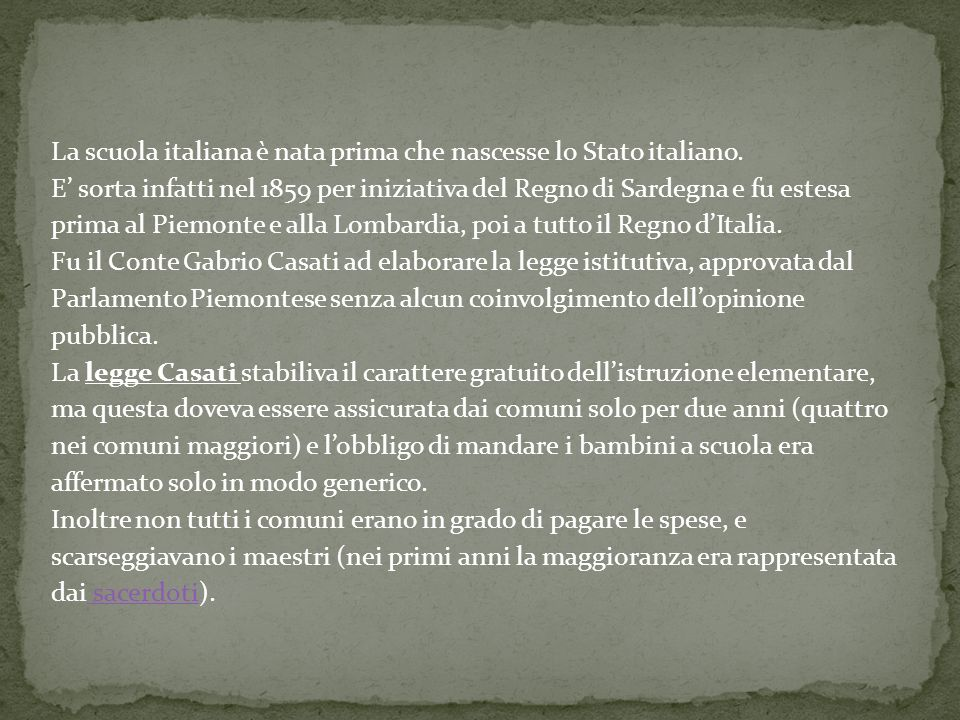 La scuola italiana è nata prima che nascesse lo Stato italiano. E sorta infatti nel 1859 per iniziativa del Regno di Sardegna e fu estesa prima al Pie