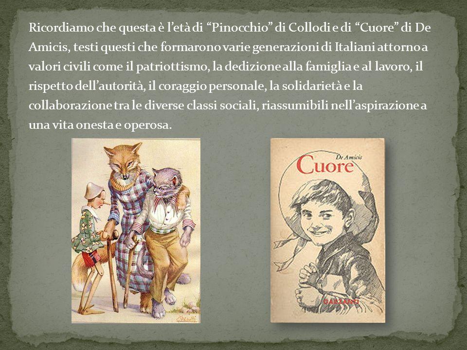 Ricordiamo che questa è letà di Pinocchio di Collodi e di Cuore di De Amicis, testi questi che formarono varie generazioni di Italiani attorno a valor
